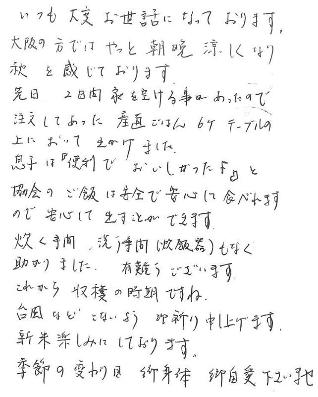 いつも大変お世話になっております。大阪の方ではやっと朝晩涼しくなり秋を感じております。先日、2日間家を空ける事があったので注文してあった産直ごはん6ヶテーブルの上において出かけました。息子は『便利でおいしかったよ』と協会のご飯は安全で安心して食べれますので安心して出すことができます。卓手間、洗う手間もなく助かりました。有難うございます。これから収穫の時期ですね。台風などこないよう御祈り申し上げます。新米楽しみにしております。季節の変わり目、御身体ご自愛下さいませ。