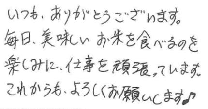 いつも、ありがとうがざいます。 毎日、美味しいお米を食べるのを楽しみに、仕事を頑張っています。これからもよろしくお願いします。