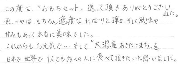 """この度は、""""おもちセット""""送って頂きありがとうございました。色、つやは、もちろん適度なねばりと弾力、そして風味や甘味もあって本当に美味でした。これからもお元気で…そして""""大潟村産あきたこまち""""を日本で世界で1人でも多くの人に食べて頂きたいと思いました。"""