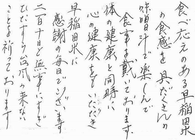 食べ応えのある早稲田米の食感を具だくさんの味噌汁で楽しん食事を戴いております。体の健康と同時に心の健康をもいただき早稲田米に感謝の毎日でございます。二百十日と無事にすぎひたすら台風の来ないことを祈っております。