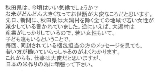 秋田県は、今頃はいい気候でしょうか?お米がどんどん大きくなってお世話が大変な頃だと思います。先日、新聞に、秋田県は大潟村おのぞくすべての地域で若い女性が減少している書かれていました。逆に言えば、大潟村は産業がしっかりしているのがよく分かります。これからも、仕事は大変だと思いますあ、日本の米作りのために頑張ってください。