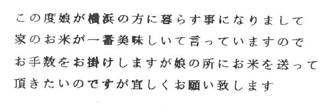 この度娘が横浜の方に暮らすことになりまして、家のお米が一番おいしいって言っていますので、お手数をおかけしますが娘の所にお米を送って頂きたいのですが、宜しくお願い致します。