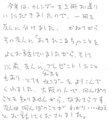 今年は、カレンダーを2冊お送り頂きましたので、1冊を友人に分けました。かねてからその友人に「あきたこまち」のことをよくお話していましたから、そして、以前、友人にお米をプレゼントしたこともあり、とてもカレンダーをよろこんでくれました。大阪の人で田んぼのことを知りませんから、なおさらです。友人は田んぼのことがわかりいいねぇとお話してくださいました。