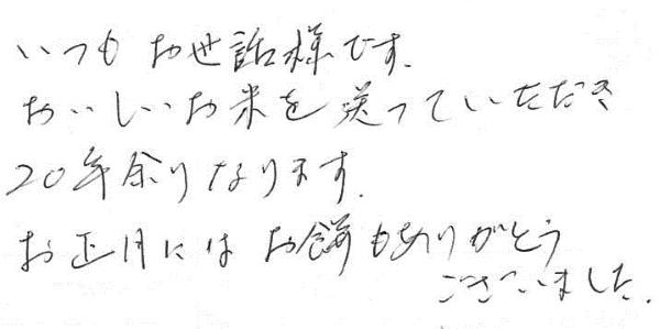 いつもお世話様です。おいしいお米を送って頂き20年余りになります。お正月にはお餅もありがとうございました。
