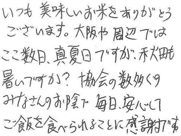 いつも美味しいお米をありがとうございます。大阪や周辺ではここ数日、真夏日ですが、秋田も暑いですか?協会の数多くのみなさんのお陰で毎日、安心してご飯を食べられることに感謝です。