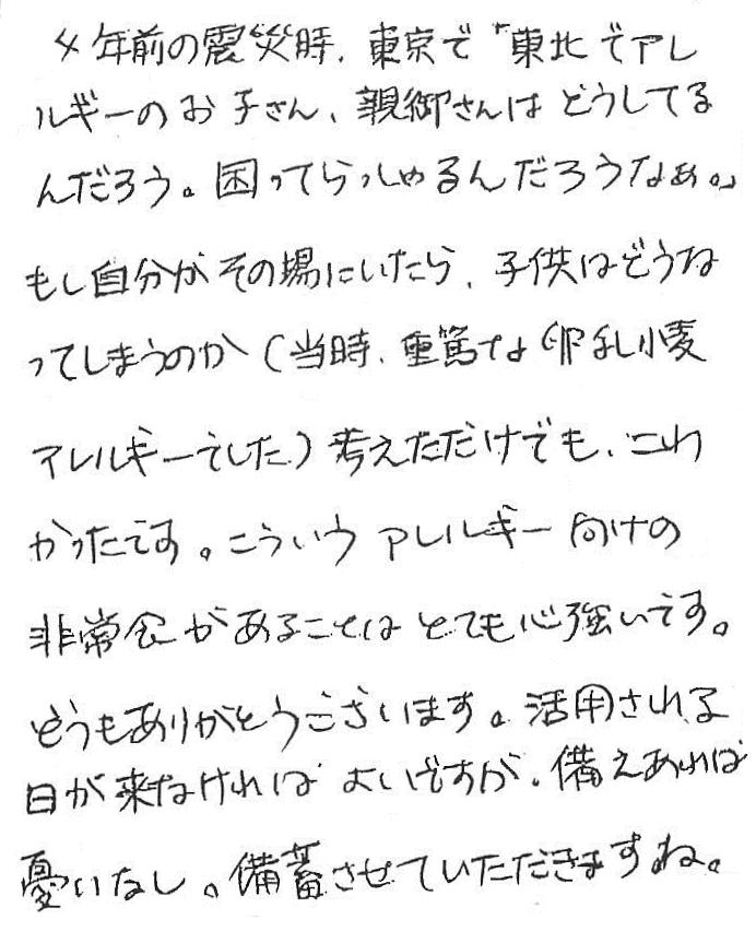 4年前の震災時、東京で「東北でアレルギーのお子さん、親御さんはどうしてるんだろう。困ってらっしゃるんだろうなあ。」もし自分がその場にいたら、子供はどうなってしまうのか(当時、重篤な卵乳小麦アレルギーでした)考えただけでも、こわかったです。こういうアレルギー向けの非常食があることはとても心強いです。どうもありがとうございます。活用される日が来なければよいですが、備えあれば憂いなし。備蓄させていただきますね。