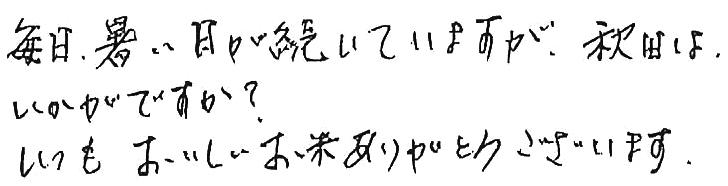 毎日暑い日が続いていますが、秋田はいかがですか?いつもおいしいお米ありがとうございます。