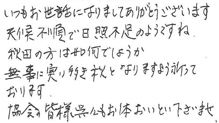 いつもお世話になりましてありがとうございます。天候不順で日照不足のようですね。秋田の方は如何でしょうか。無事に実り多き秋となりますよう祈っております。協会の皆様くれぐれもお体おいとい下さいませ。
