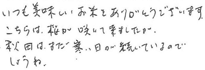 いつも美味しいお米をありがとうございます。こちらは、桜が咲いて来ましたが、秋田はまだ寒い日が続いているのでしょうね。
