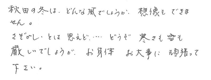 秋田の冬は、どんな風でしょうか。想像もできません。さぞかしとは思えど…どうぞ寒さも雪も厳しいでしょうが、お身体お大事に頑張って下さい。