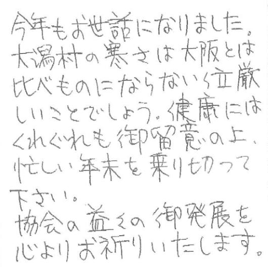 今年もお世話になりました。大潟村の寒さは大阪とは比べものにならない位、厳しいことでしょう。健康にはくれぐれも御留意の上、忙しい年末を乗り切って下さい。協会の益々の御発展を心よりお祈りいたします。