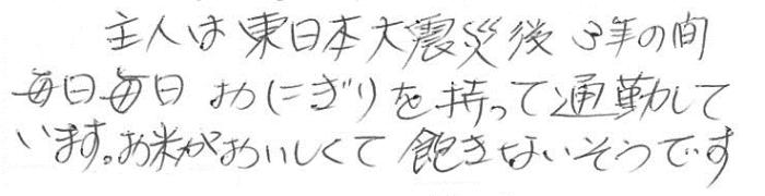主人は東日本大震災後、3年の間毎日毎日おにぎりを持って通勤しています。お米が美味しくて飽きないそうです。