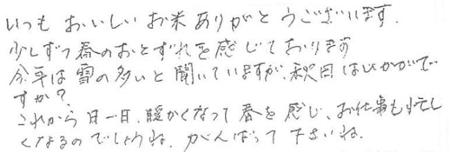 いつもおいしいお米ありがとうございます。少しずつ春の訪れを感じております。今年は雪の多いと聞いていますが、秋田はいかがですか?これから日一日、あたたかくなって春を感じ、お仕事も忙しくなるのでしょうね。がんばってくださいね。