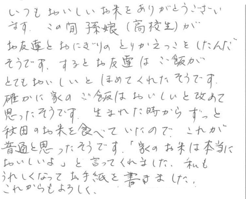 孫娘が(高校生)お友達とおにぎりを取り換えっこしたそうです。すると、お友達がご飯がとてもおいしいとほめてくれたそうです。確かに家のごはんはおいしいと。と、あらためて思ったそうです。生まれた時からずっと秋田のお米を食べていたので、これが普通と思ったそうです。